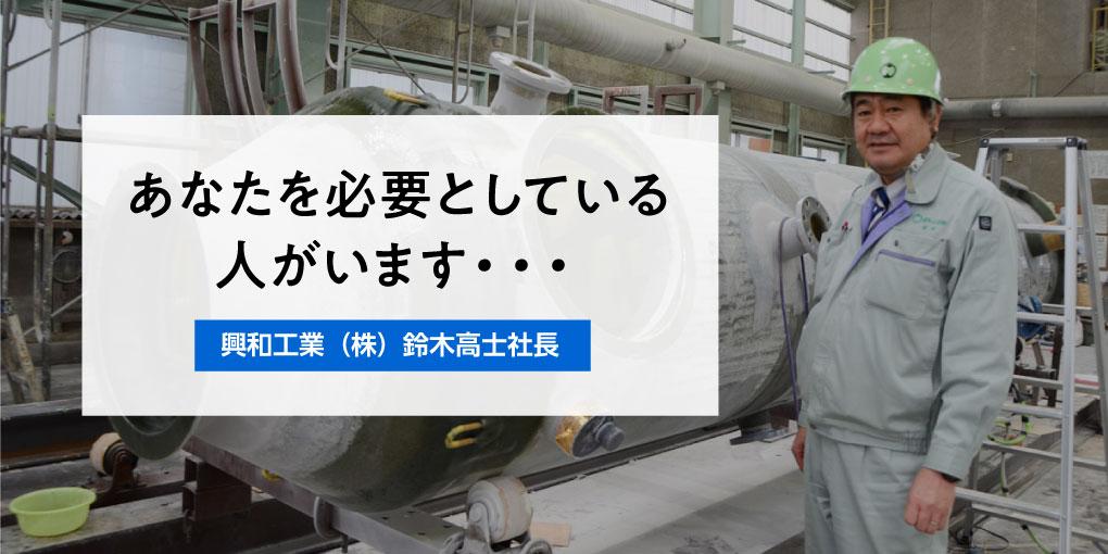 あなたを必要としている人がいます・・・ 興和工業(株)鈴木高士社長