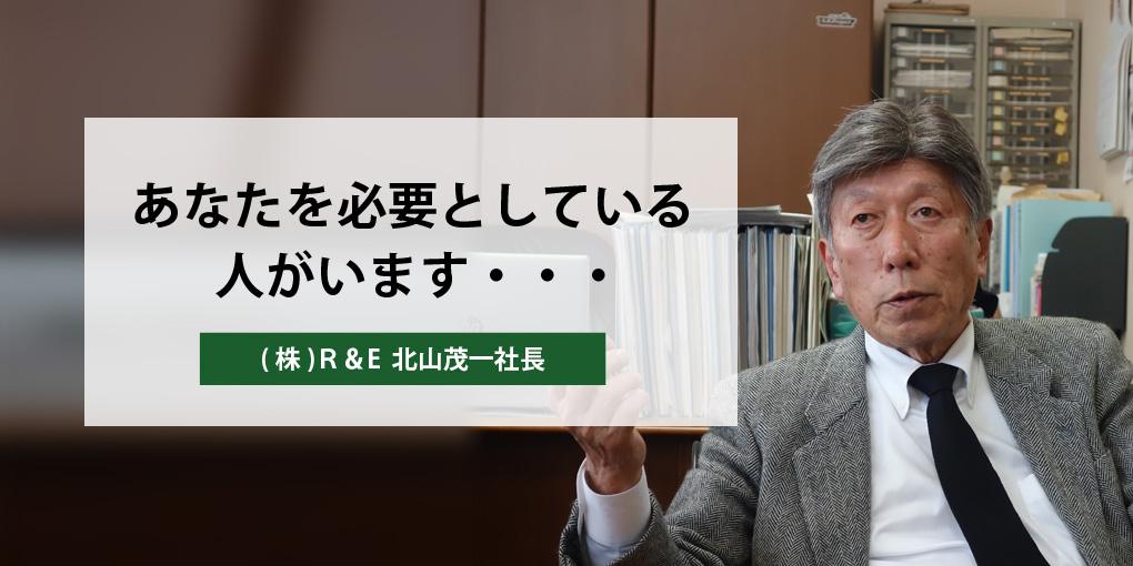 あなたを必要としている人がいます・・・ (株)R&E  北山茂一社長